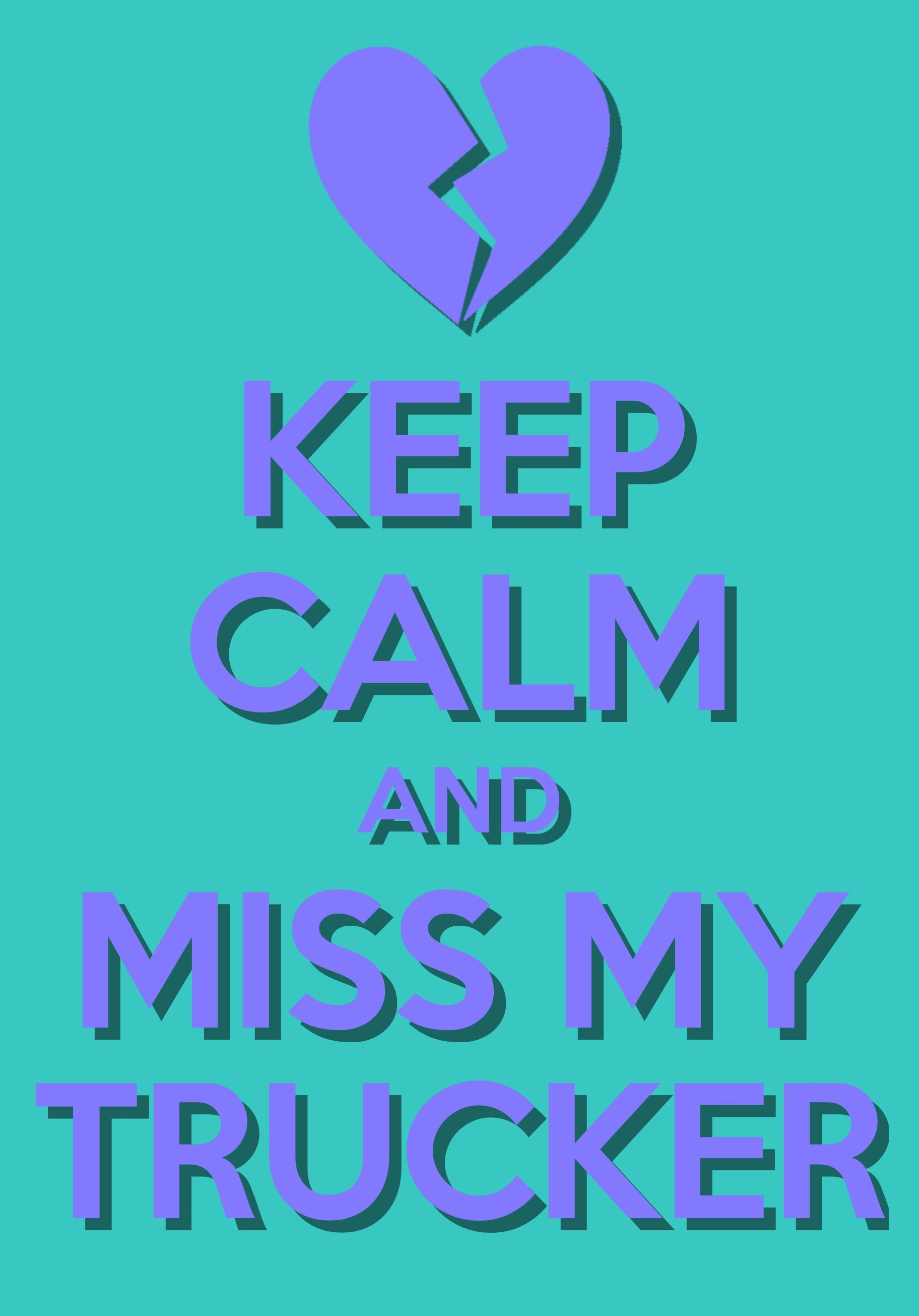 """""""Keep Calm and Miss My Trucker """" Thanks to all the families who share their truckers with us"""