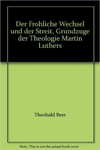 Der Frohliche Wechsel und der Streit, Grundzuge der Theologie Martin Luthers: Theobald Beer: 9783894110864: Amazon.com: Books