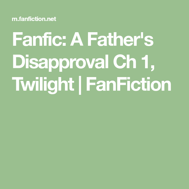 Fanfiction #Twilight Fanfic: A Father's Disapproval Ch 1