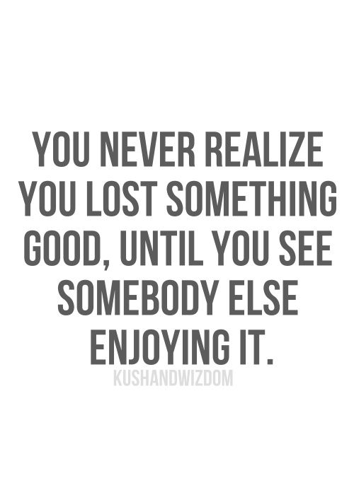 you never realize you lost something good, until y