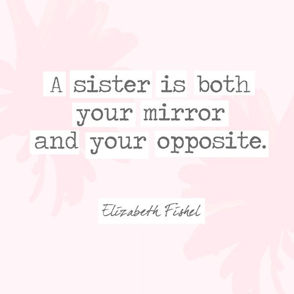 A sister is both your mirror and your opposite. - Elizabeth ...
