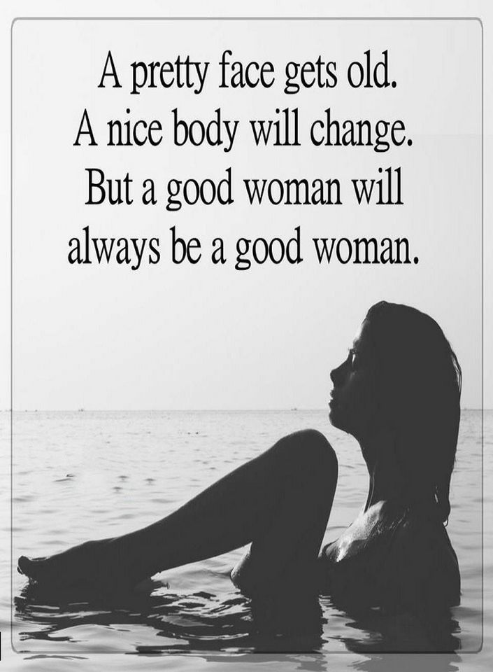 Quotes A pretty face gets old. A nice body will change but a good woman will - Quotes