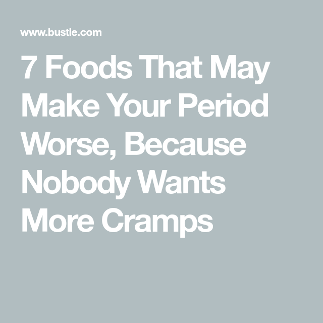 7 Foods That May Make Your Period Worse Bad Period Cramps Bad Make It Yourself