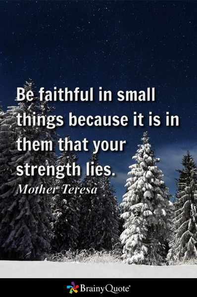 Be faithful in small things because it is in them that your strength lies. - Mother Teresa