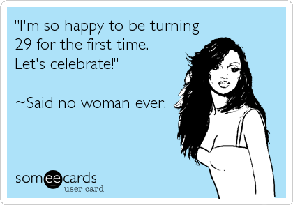I'm so happy to be turning 29 for the first time. Let's celebrate