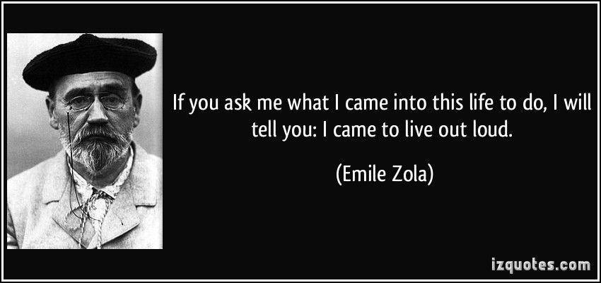 quote-if-you-ask-me-what-i-came-into-this-life-to-do-i-will-tell-you-i-came-to-live-out-loud-emile-zola-204808.jpg (850×400)