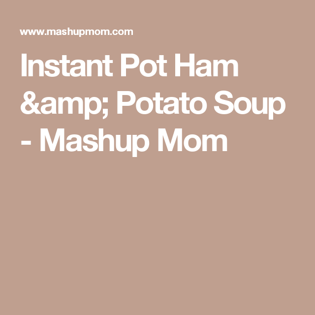Instant Pot Ham & Potato Soup - Mashup Mom