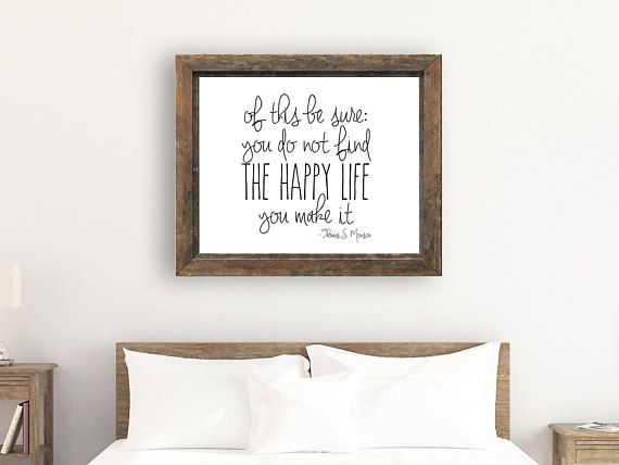This pretty black and white print features the quote, Of this be sure, you  do not find the happy life, you make it by President Thomas S. Monson.