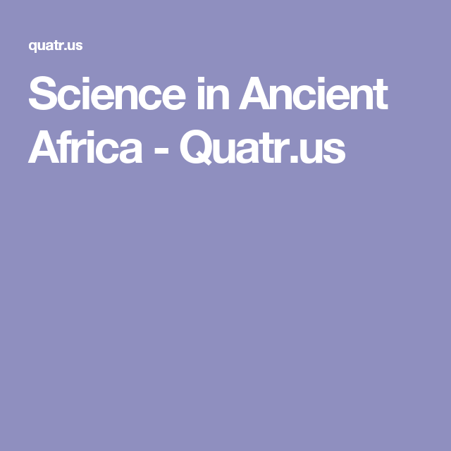 Science in Ancient Africa - Quatr.us | Science, Africa ...