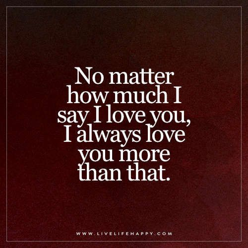 "I Love You More Than Life Quotes: ""No Matter How Much I Say I Love You, I"