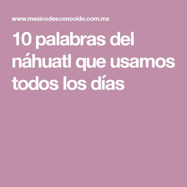 10 Palabras Del Nahuatl Que Usamos Todos Los Dias Mexico Desconocido Palabras Palabras En Nahuatl Lenguas Indigenas De Mexico