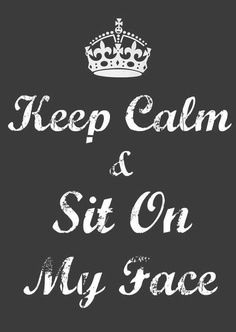 Keep Calm Sit On My Face Quotes Pinterest Sex Quotes Keep