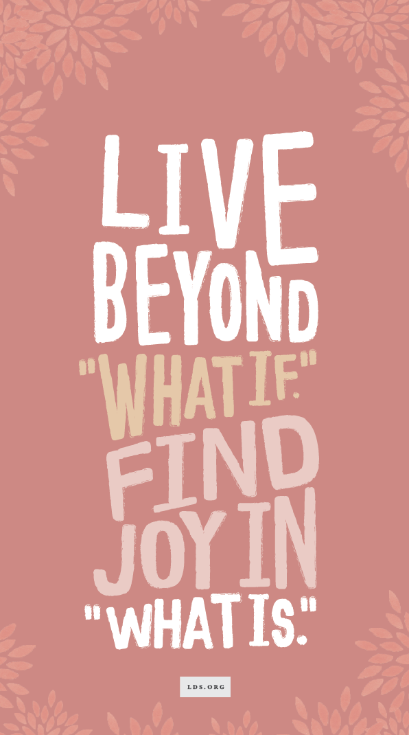 "Lds Love Quotes How I Learned To Let Go Of ""What If"" And Find Joy In ""What Is"" #lds"