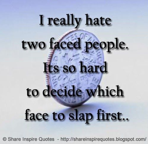I Really Hate Two Faced People Its So Hard To Decide Which Face To