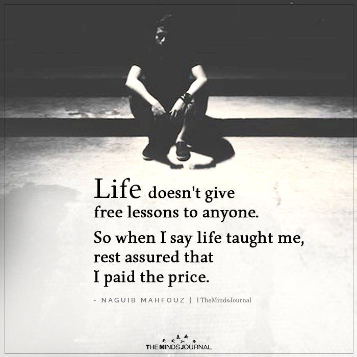 Life doesn't give free lessons to anyone. So when I say life taught me,
