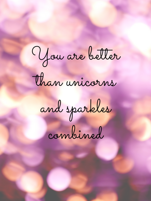 You are better than unicorns and sparkles combined