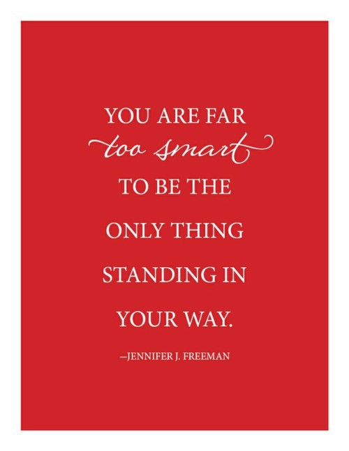 You are far too smart to be the only thing standing in your way. -Jennifer J. Freeman