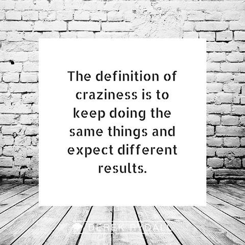 The Definition Of Craziness Is To Keep Doing The Same Things And Expect  Different Results.