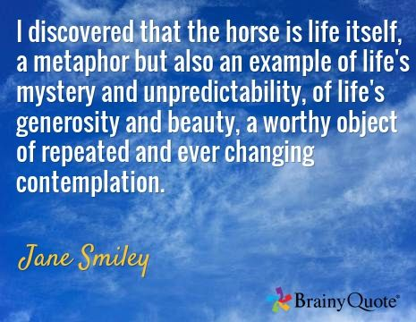 I discovered that the horse is life itself, a metaphor but also an example of life's mystery and unpredictability, of life's generosity and beauty, a worthy object of repeated and ever changing contemplation. / Jane Smiley