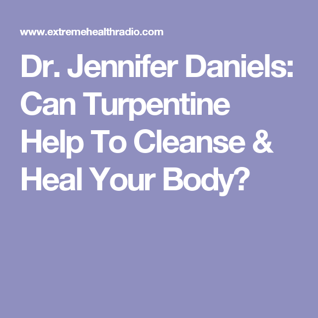 Dr  Jennifer Daniels: Can Turpentine Help To Cleanse & Heal