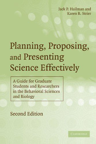 Planning, Proposing and Presenting Science Effectively: A Guide for Graduate Students and Researchers in the Behavioral Sciences and Biology by Jack P. Hailman. $49.00. Edition - 2. Publisher: Cambridge University Press; 2 edition (November 20, 2006). Publication: November 20, 2006