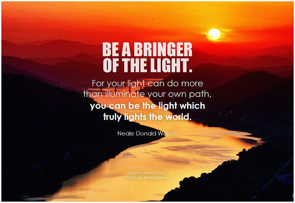 Be A Bringer Of The Light For Your Light Can Do More Than