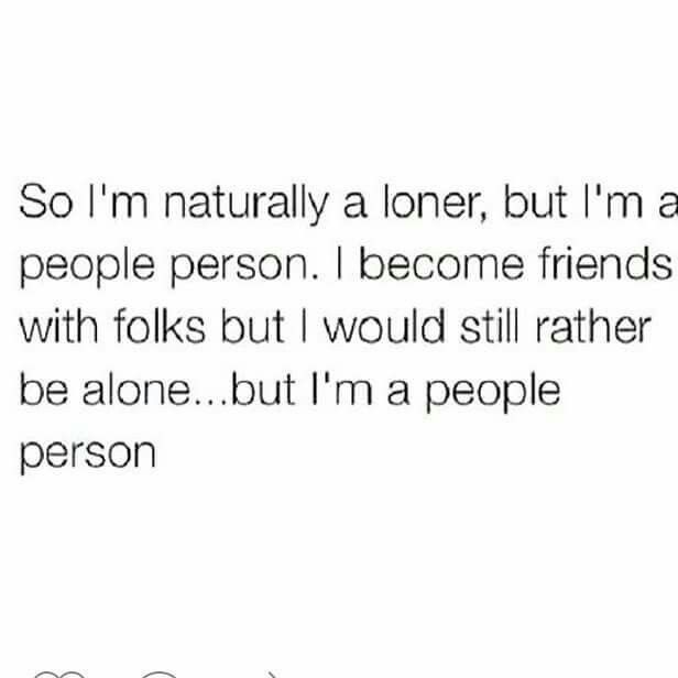 So I M Naturally A Loner But I M A People Person I Become Friends With Folks But I Would Still Rather Be Alone B Loner Quotes Rather Be Alone Love Me Quotes