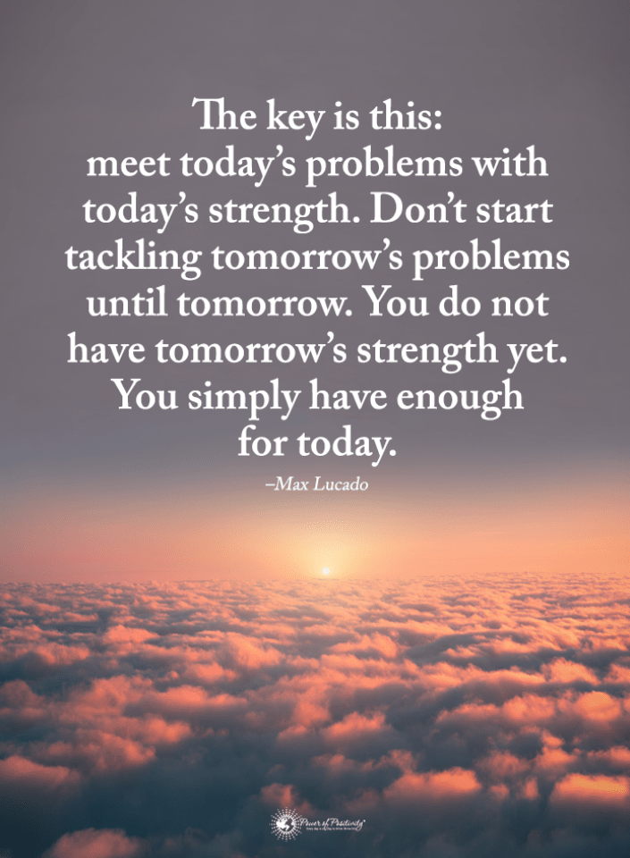 Quotes About Facing Problems In Life The Key Is This Meet Today S Problems With Today S Strength Don T Start Tac Max Lucado Quotes Tomorrow Quotes Fear Quotes