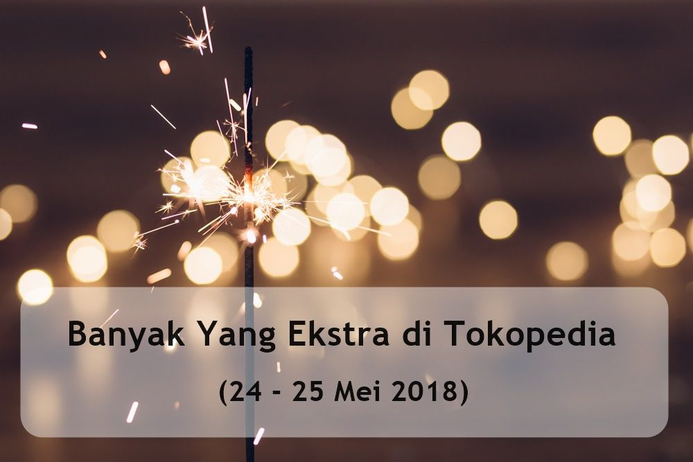 Banyak yang ekstra di Tokopedia (24 - 25 Mei 2018)