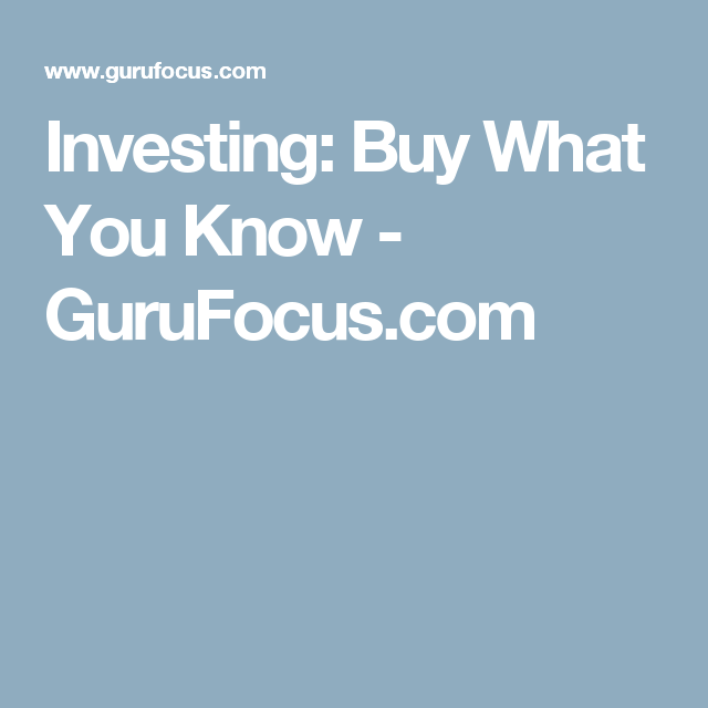Investing: Buy What You Know - GuruFocus.com