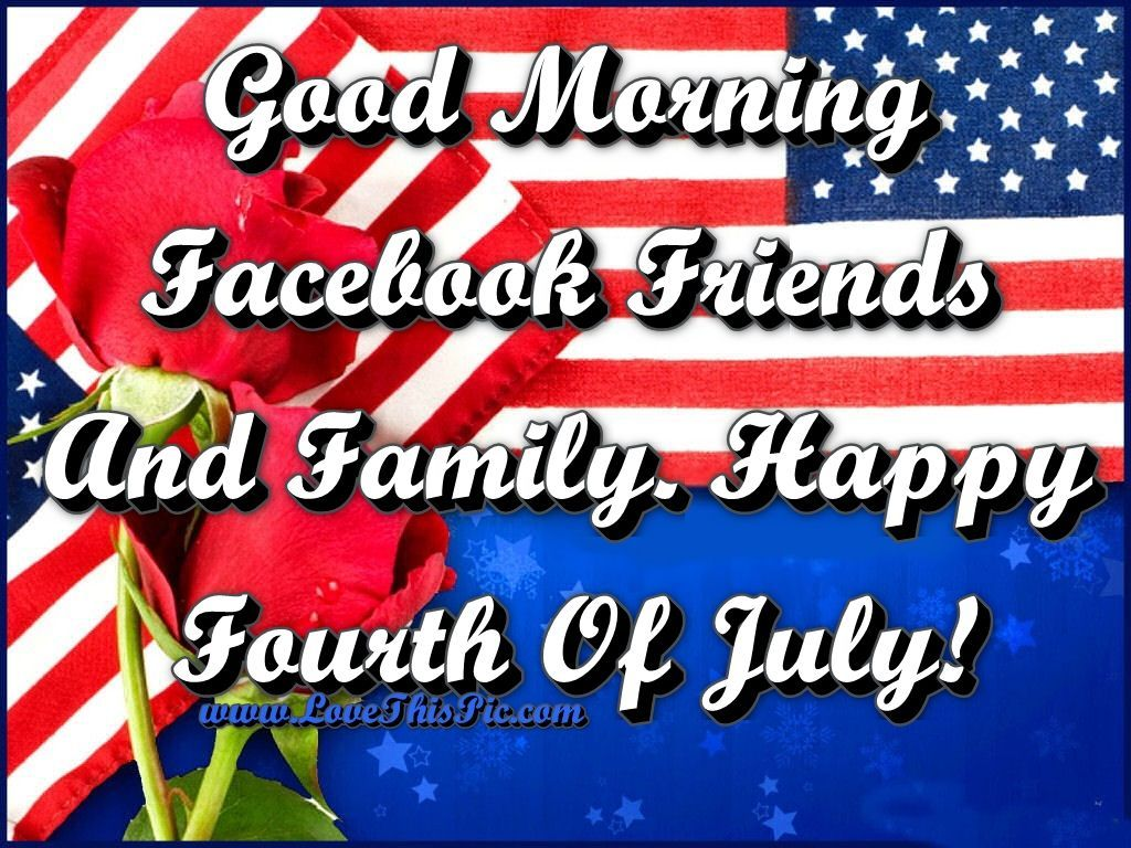 Good Morning Facebook Friends And Family. Happy Fourth Of ...