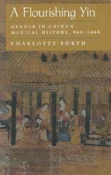 A FLOURISHING YIN: GEDNER IN CHINA'S MEDICAL HISTORY, 960-1965~Charlotte Furth~University of California Press~c1999