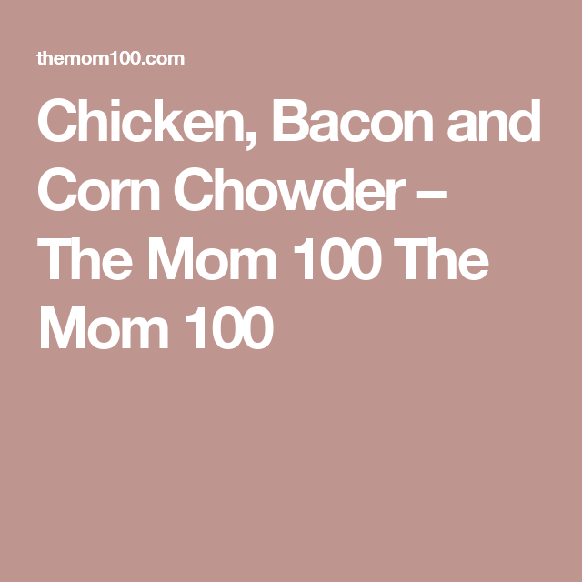 Chicken, Bacon and Corn Chowder – The Mom 100 The Mom 100