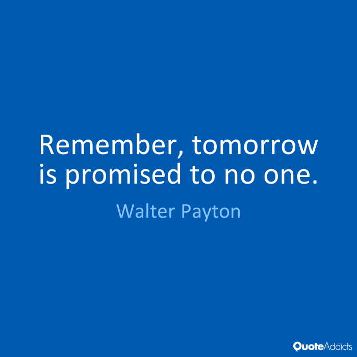 Remember Tomorrow Is Promised To No One By Walter Payton Quote