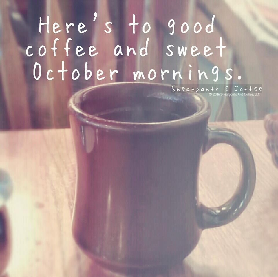 Good coffee and sweet October mornings. | Coffee quotes, Happy ... #sweatpantsCoffeeQuotes