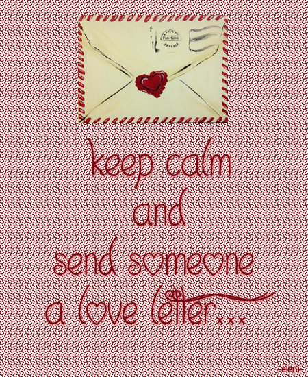 Keep Calm And Send Someone A Love Letter  Created By Eleni