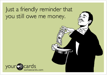 Just a friendly reminder that you still owe me money ...