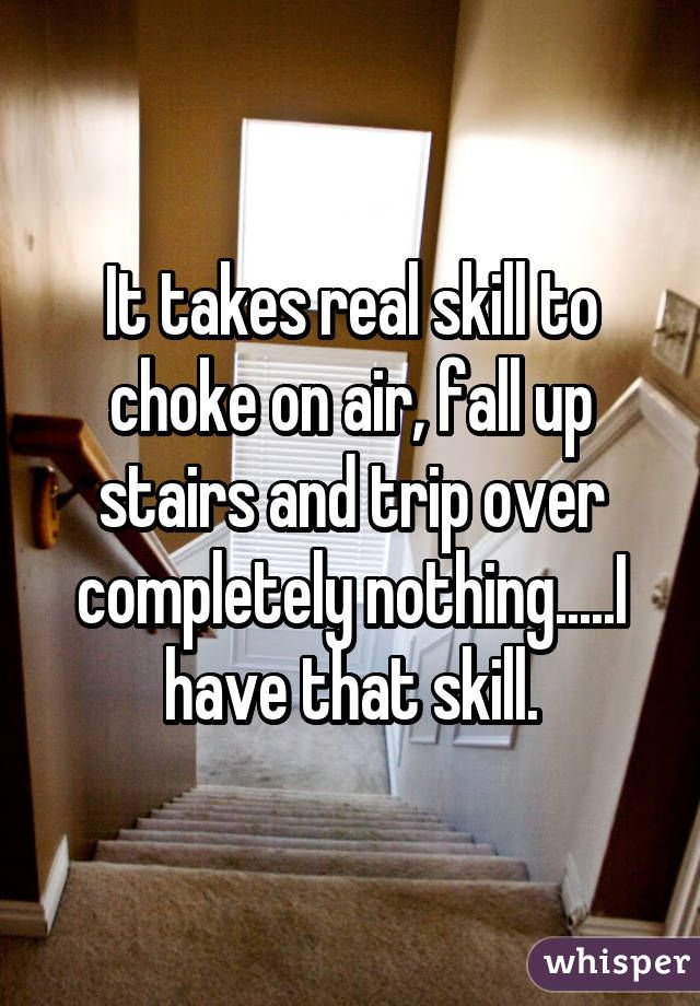 It takes real skill to choke on air, fall up stairs and trip over completely not…