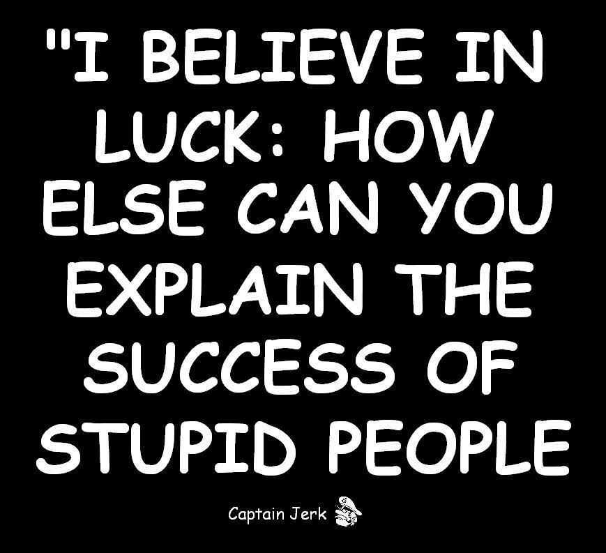 I Believe In Luck How Else Can You Explain The Success Of Stupid People Anonymous Art Of Revolution Stupid People Funny Thoughts Funny Quotes