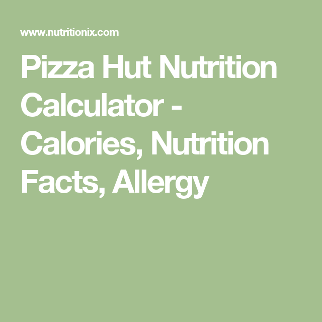 pizza hut nutrition calculator calories nutrition facts allergy
