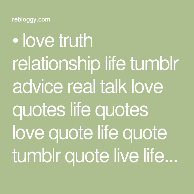 Love Truth Relationship Life Tumblr Advice Real Talk Love Quotes