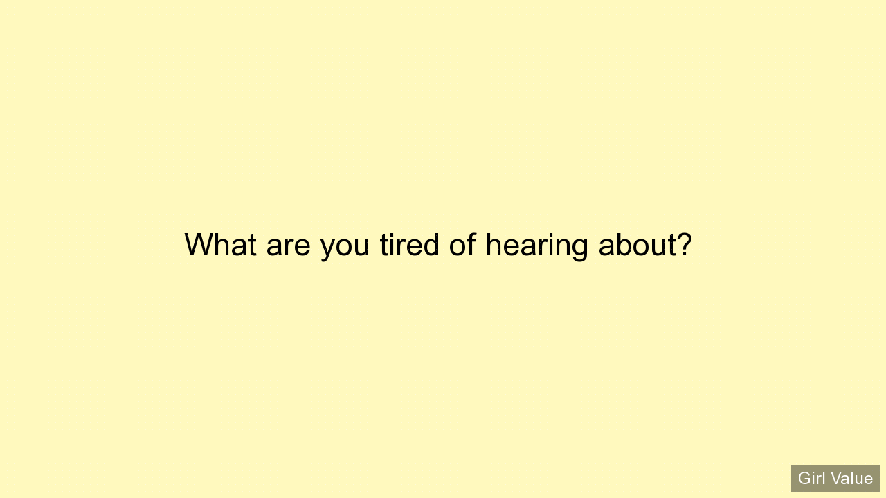 What are you tired of hearing about?