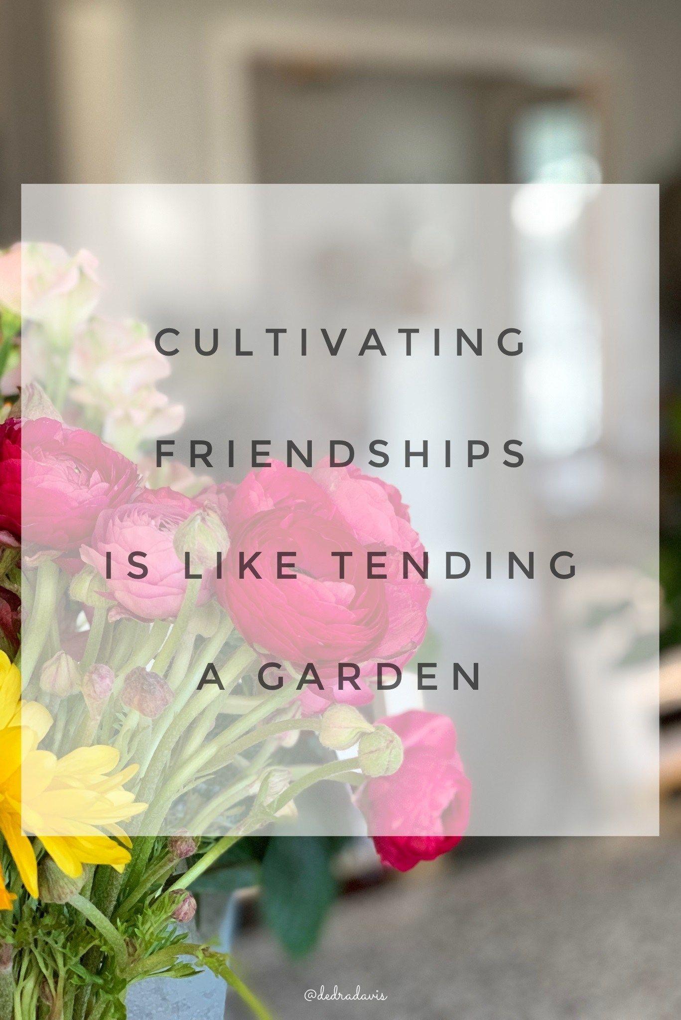 Cultivating Friendships Is Like Tending A Garden