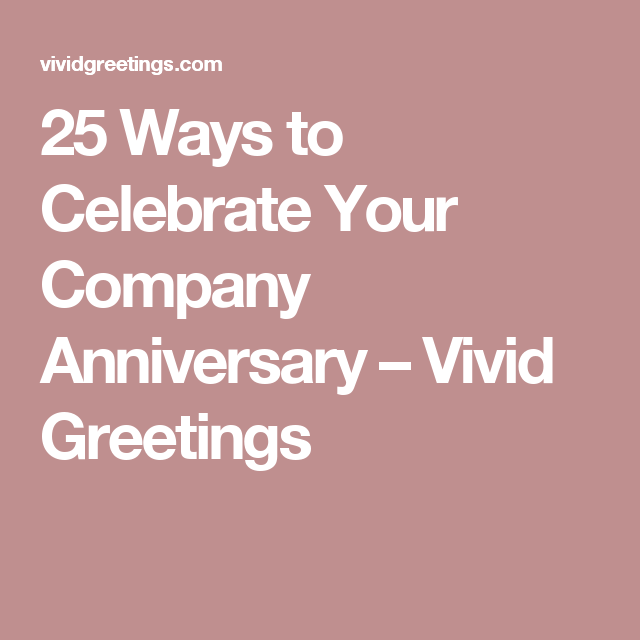 25 Ways To Celebrate Your Company Anniversary Vivid Greetings Company Anniversary Corporate Anniversary Business Anniversary Ideas