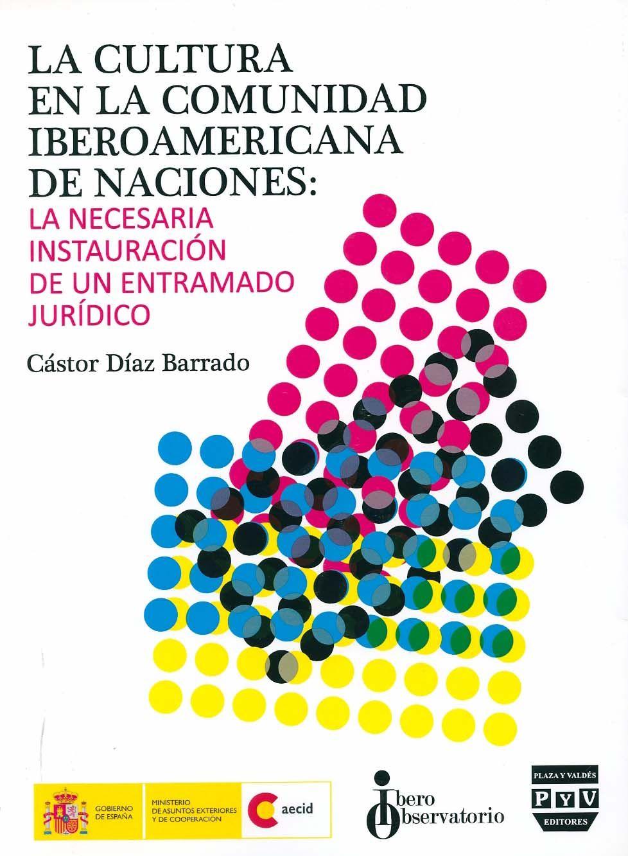 La cultura en la Comunidad Iberoamericana de Naciones : la necesaria instauración de un entramado jurídico / Castor Díaz Barrado. - Pozuelo de Alarcón (Madrid) : Plaza y Valdes, 2011