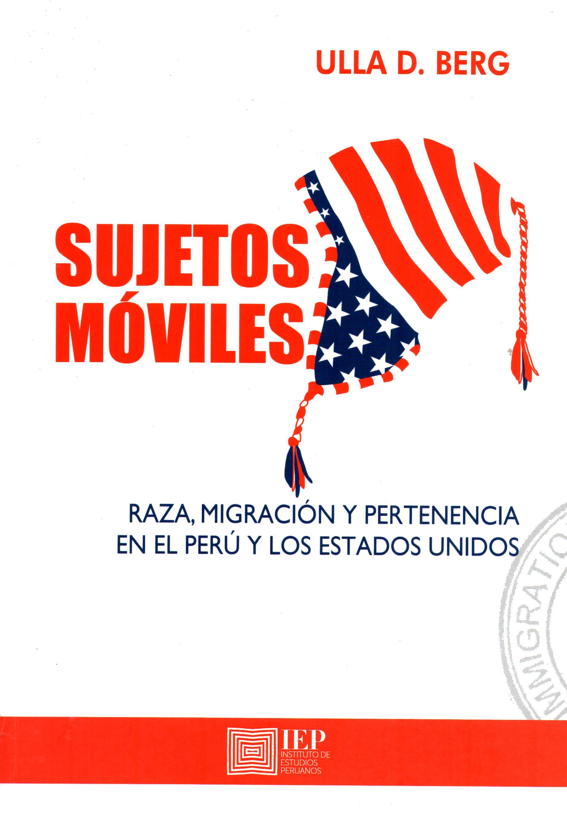 Sujetos móviles: raza, migración y pertenencia en el Perú y los Estados Unidos / Ulla D. Berg  (Instituto de Estudios Peruanos, 2016) / JV 7511 B39