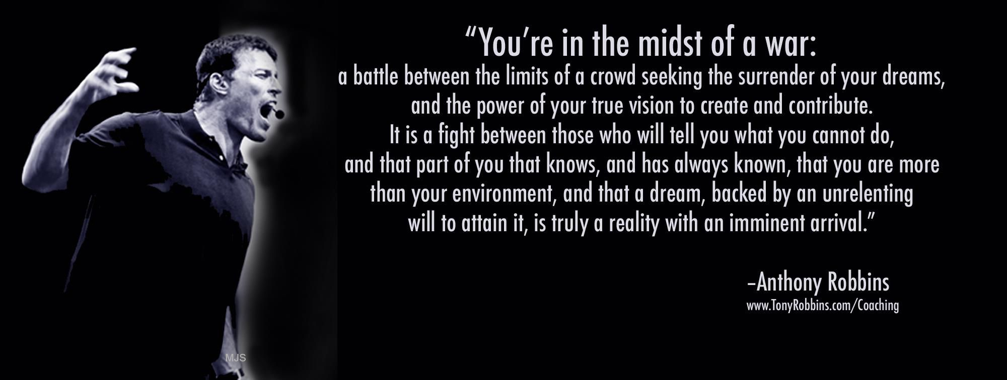 You Re In The Midst Of A War A Battle Between The Limits Of A Crowd Seeking The Surrender Of Your D Empowering Quotes Inspirational Words Tony Robbins Quotes
