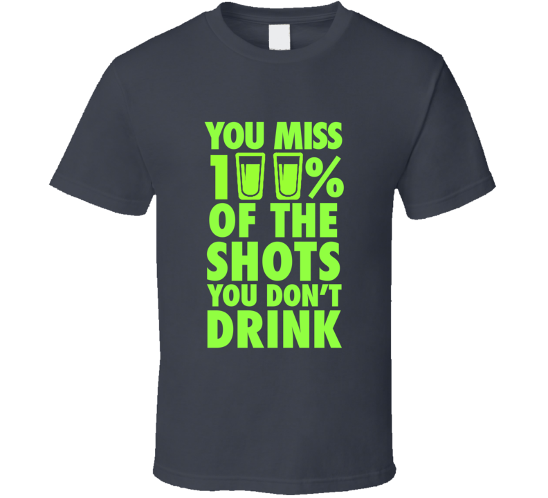 8a1ac25028 You Miss 100% Of The Shots You Don't Drink Funny College Quote T Shirt....Get  it today for only $18! Will not crack or fade either #tequila #shots #vodka  # ...
