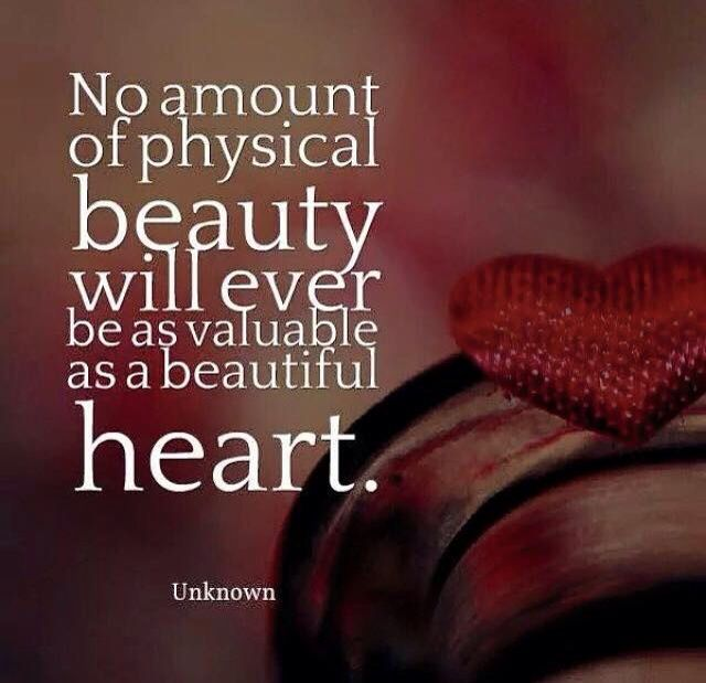 No amount if physical beauty will ever be as valuable as a beautiful heart ...