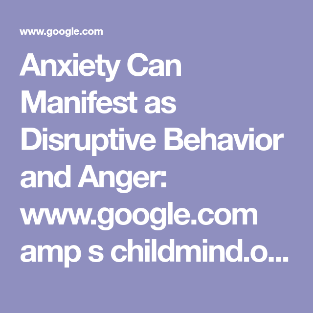 How Anxiety Leads To Disruptive Behavior >> Anxiety Can Manifest As Disruptive Behavior And Anger Www Google